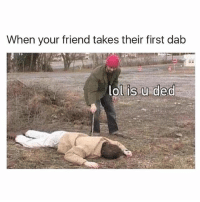 Lol, Memes, and 🤖: When your friend takes their first dab  lol is u ded 😂😂😂😂