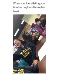 Heart, Girl Memes, and Boyfriend: When your friend telling you  how her boyfriend broke her  heart and still gonna get back with him, yes