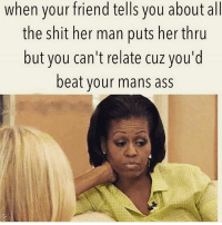Memes, 🤖, and Her: when your friend tells you about a  the shit her man puts her thru  but you can't relate cuz you'd  beat your mans ass No funny shit over here I beat that ass real quick 😂😂😂😂😂 petty pettyinmyownway sundayfunday fuckery tagafriend christianlife