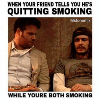 Memes, Smoking, and 🤖: WHEN YOUR FRIEND TELLS YOU HE'S  QUITTING SMOKING  @stoner flix  WHILE YOURE BOTH SMOKING Nobody likes a quitter 👍