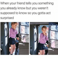 Girl Memes, Act, and Friend: When your friend tells you something  you already know but you weren't  supposed to know so you gotta act  surprised Oh em gee nur wayyy @mystylesays