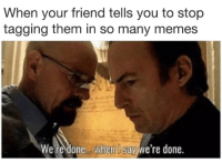 Memes, 🤖, and Friend: When your friend tells you to stop  tagging them in so many memes  We re done..when I say we're done.