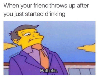 You have failed the first test of our friendship: When your friend throws up after  you just started drinking  Pathetic You have failed the first test of our friendship