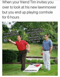 Memes, 🤖, and Tim: When your friend Tim invites you  over to look at his new lawnmower  but you end up playing cornhole  for 6 hours  Um I thought we  were gonna look at  watch this  spinny trick shot  your new  Tim  what the fuck is  this shit  iddleclassfancy IG: Middleclassfancy Snapchat: Dankmemesgang