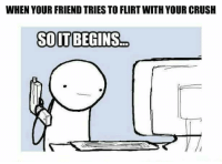 Funny: WHEN YOUR FRIEND TRIES TO FLIRTWITH YOUR CRUSH  SOITBEGINS