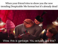 """<p><a href=""""http://memehumor.net/post/171843526066/the-year-is-20cringecringe"""" class=""""tumblr_blog"""">memehumor</a>:</p>  <blockquote><p>The Year is 20CringeCringe</p></blockquote>: When your friend tries to show you the new  trending Despicable Me format but it's already dead  Wow, this is garbage. You actually like this? <p><a href=""""http://memehumor.net/post/171843526066/the-year-is-20cringecringe"""" class=""""tumblr_blog"""">memehumor</a>:</p>  <blockquote><p>The Year is 20CringeCringe</p></blockquote>"""