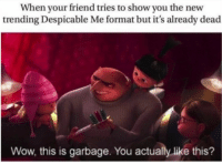 "Dank, Meme, and Wow: When your friend tries to show you the new  trending Despicable Me format but it's already dead  Wow, this is garbage. You actually like this? <p>nEw mEmE fOrMaT via /r/dank_meme <a href=""http://ift.tt/2DBIsly"">http://ift.tt/2DBIsly</a></p>"