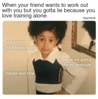 Being Alone, Love, and Work: When your friend wants to work out  with you but you gotta lie because you  love training alone.  @gymaholic  ye hmm i'm  not training today  you're not gonna  ike my workouts  maybe next time When your friend wants to work out with you  But you gotta lie because you love training alone.  More motivation: https://www.gymaholic.co  #fitness #motivation #gymaholic