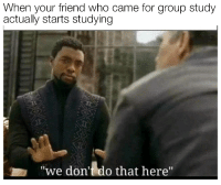 """Who, Friend, and Group: When your friend who came for group study  actually starts studying  we don't do that here"""""""