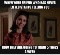 Okay. Please tell me more.: WHEN YOUR FRIEND WHO HAS NEVER  LIFTED STARTS TELLING YOU  HOW THEY ARE GOING TO TRAIN 5 TIMES  A WEEK Okay. Please tell me more.
