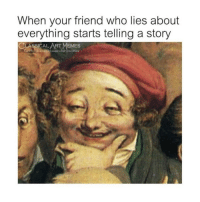Memes, Classical Art, and Classical: When your friend who lies about  everything starts telling a story  CLASSICAL ART MEMES  lcebook.comiclassicalartmemes Really
