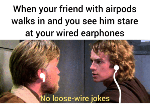 Jokes, Wired, and Wire: When your friend with airpods  walks in and you see him stare  at your wired earphones  No loose-wire jokes At least tried.