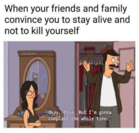 Meirl: When your friends and family  convince you to stay alive and  not to kill yourself  Okay, fine. But I'm gonna  complain the whole time. Meirl