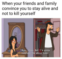 meirl: When your friends and family  convince you to stay alive and  not to kill yourself  htp harold  Okay, fine. But I'm gonna  complain the whole time meirl