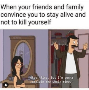 Okay Fine: When your friends and family  convince you to stay alive and  not to kill yourself  Okay, fine. But I'm gonna  complain the whole time.