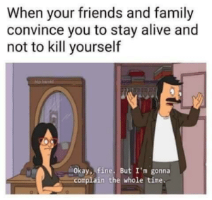 Meirl by Im-a-pshycho MORE MEMES: When your friends and family  convince you to stay alive and  not to kill yourself  Okay, fine. But I'm gonna  complain the whole time. Meirl by Im-a-pshycho MORE MEMES