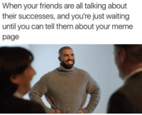 Friends, Meme, and Memes: When your friends are all talking about  their successes, and you're just waiting  until you can tell them about your meme  page