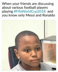 Football, Friends, and Memes: When your friends are discussing  about various football players  playing #FifaWorldCup2018 and  you know only Messi and Ronaldo