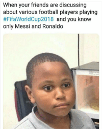 Football, Friends, and Messi: When your friends are discussing  about various football players playing  #FifaWorldCup2018 and you know  only Messi and Ronaldo meirl