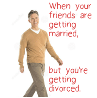 When your  friends are  getting  married  but you're  getting  divorced Meirl