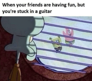 stuck: When your friends are having fun, but  you're stuck in a guitar  Wrieilkbiuse