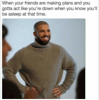 I'll totally be there just let me know what time!: When your friends are making plans and you  gotta act like you're down when you know you'll  be asleep at that time. I'll totally be there just let me know what time!