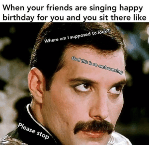 me irl: When your friends are singing happy  birthday for you and you sit there like  Where am I supposed to look?!  God this is so embarassing  Please stop me irl