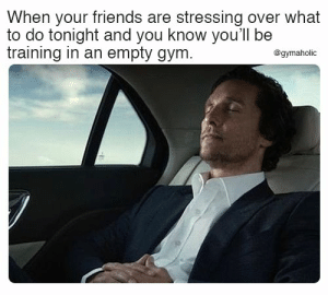 Friends, Gym, and Fitness: When your friends are stressing over what  to do tonight and you know you'll be  training in an empty gym.  @gymaholic When your friends are stressing over what to do tonight and you know you will be training in an empty gym.  Gymaholic App: https://www.gymaholic.co  #fitness #motivation #workout #gymaholic
