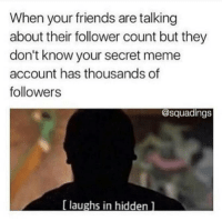 Friends, Meme, and Memes: When your friends are talking  about their follower count but they  don't know your secret meme  account has thousands of  followers  @squadings  [ laughs in hiddenl Oops. _________________ callofdaddy fortnite victoryroyale xbox callofduty gaming gamingmemes pubg meme funnymemes fortnitememes pcgaming ps4 playstation bo4 fallout fallout76