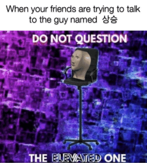 Friends, Dank Memes, and One: When your friends are trying to talk  to the guy named d  DO NOT QUESTION  THE ELEVATED ONE Bow to me mortals