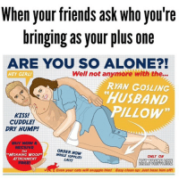 "Bad, Cats, and Friends: When your friends ask who you're  bringing as your plus one  ARE YOU SO ALONE?!  Well not anymore with the...  HEY GIRL!  RYAN GOSLING  HUSBAND  PILLOW""  kiss!  CUDDLE!  DRY HUMP!  BUY NOW &  ORDER NOW  THE  MORNING WOOD  ONLY ON  ATTACHMENT  LAST!  BUT YOURE LIKE  REALLY PRETTY COM  Even your cats will snuggle him! Easy clean up: Just hose him off! Single and ignoring people like I'm taken since I'm already going strong with bad decisions and imagining scenarios in my head of shit that will never happen. 50shadesofsingleasfuck"