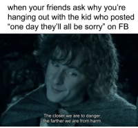 """melonmemes:  Fool of a Took!: when your friends ask why you're  hanging out with the kid who posted  """"one day they'll all be sorry"""" on FB  The closer we are to danger,  the farther we are from harm melonmemes:  Fool of a Took!"""