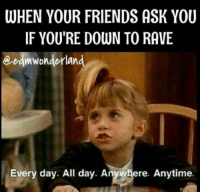 I'm down ~Pomp: WHEN YOUR FRIENDS ASK YOU  IF YOU'RE DOWN TO RAVE  eedmwonderland  Every day. All day. Anywhere. Anytime. I'm down ~Pomp