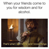 Friends, Alcohol, and Wisdom: When your friends come to  you for wisdom and for  alcohol  That's what I do. I drink, and I know things  I drink, and I know things https://t.co/NQISBrfTV2