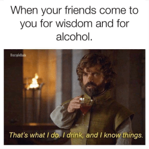 Friends, Memes, and Alcohol: When your friends come to  you for wisdom and for  alcohol  DiscipleDude  That's what I do. I drink, and I know things. Basically me🍻🥂