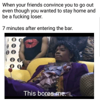 Friends, Fucking, and Funny: When your friends convince you to go out  even though you wanted to stay home and  be a fucking loser.  7 minutes after entering the bar.  This bores me. 😂😂🎯 funniest15 viralcypher funniest15s