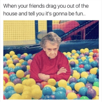 "Friends, Memes, and House: When your friends drag you out of the  house and tell you it's gonna be fun <p>It&rsquo;ll be fun, they said via /r/memes <a href=""http://ift.tt/2w48ptU"">http://ift.tt/2w48ptU</a></p>"