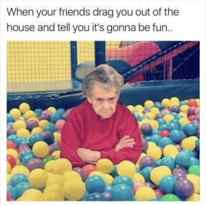 It'll be fun, they said by Hativeonius FOLLOW 4 MORE MEMES.: When your friends drag you out of the  house and tell you it's gonna be fun.. It'll be fun, they said by Hativeonius FOLLOW 4 MORE MEMES.
