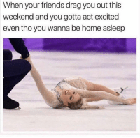 Friends, Memes, and Home: When your friends drag you out this  weekend and you gotta act excited  even tho you wanna be home asleep Every weekend 😂