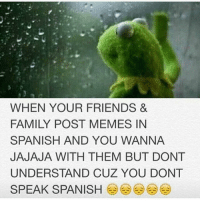 😂😂😂😂 LMMFAO killafornia messicanhomies: WHEN YOUR FRIENDS &  FAMILY POST MEMES IN  SPANISH AND YOU WANNA  JAJAJA WITH THEM BUT DONT  UNDERSTAND CUZ YOU DONT  SPEAK SPANISH 😂😂😂😂 LMMFAO killafornia messicanhomies