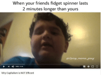 "<p>Why hasn&rsquo;t my fidget spinner arrived yet!?! via /r/MemeEconomy <a href=""http://ift.tt/2rxuRtW"">http://ift.tt/2rxuRtW</a></p>: When your friends fidget spinner lasts  2 minutes longer than yours  @Spicy meme gang  I 0:00/2:58  Why Capitalism is NOT Efficent <p>Why hasn&rsquo;t my fidget spinner arrived yet!?! via /r/MemeEconomy <a href=""http://ift.tt/2rxuRtW"">http://ift.tt/2rxuRtW</a></p>"