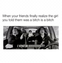 Bitch, Friends, and Girl: When your friends finally realize the girl  you told them was a bitch is a bitch yasssssss 🙋🏼♀️ @basicbitch 💁🏼♀️