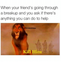 Gladly, thought you'd never ask 🔪(@sarcasmalways): When your friend's going through  a breakup and you ask if there's  anything you can do to help  esarcasmAlways  Kin Him Gladly, thought you'd never ask 🔪(@sarcasmalways)