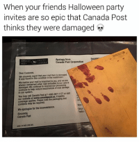Bailey Jay, Dank, and Fall: When your friends Halloween party  invites are so epic that Canada Post  thinks they were damaged  Apology from  Canada Post Corporation  Excusee  Dear Customer  We sincerely regret that your mail item is damaged  It was found in this condition in the mailstream.  We realize your mail is important to you, and we are  always concerned when mail entrusted to our care is  damaged. We continue to improve our  methods to help reduce occurrences of mail damage  in our system.  You may call Canada Post at 1-800-267-1177 or visit  our website at www.canadapost.ca, if liability  coverage applies. Please note the packaging and  contents may be required.  Nou  Sincè  Postes  We apologize for the inconvenience.  Sincerely  Canada Post  200-12-522 (08-02) @stupidresumes always throws the best Halloween parties. Follow @stupidresumes for hilarious memes 😂 • • • halloween halloweenparty halloweencostume halloween2017 seanspeezy autumn fall spooky scary horror party canadapost canada partyinvite mail bloodyhands joke troll meme memes memesfordays memeoftheday dank dankmemes saturday weekend instagood bant banter wow