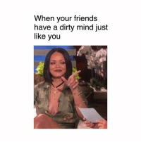 Dirty: When your friends  have a dirty mind just  like you