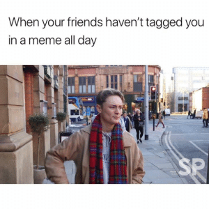 We all have that one friend 😂: When your friends haven't tagged you  in a meme all day  SP We all have that one friend 😂