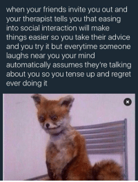 Funny, Accuracy, and Automatic: when your friends invite you out and  your therapist tells you that easing  into social interaction will make  things easier so you take their advice  and you try it but everytime someone  laughs near you your mind  automatically assumes they're talking  about you so you tense up and regret  ever doing it I HATE THE ACCURACY IN THIS
