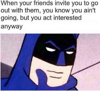 Oh yea: When your friends invite you to go  out with them, you know you ain't  going, but you act interested  anyway Oh yea