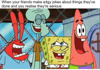 Edgy: When your friends make edgy jokes about things they've  done and you realise they're serious
