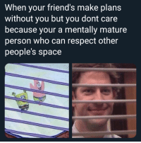Friends, Respect, and Space: When your friend's make plans  without you but you dont care  because your a mentally mature  person who can respect other  people's space